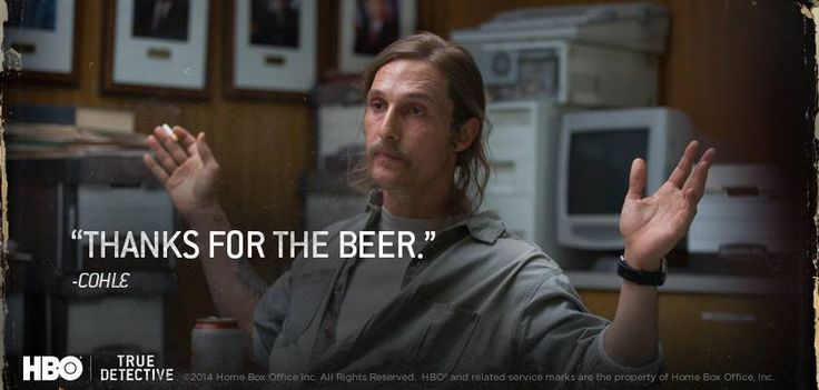 """Thanks for the beer."" -Cohle"