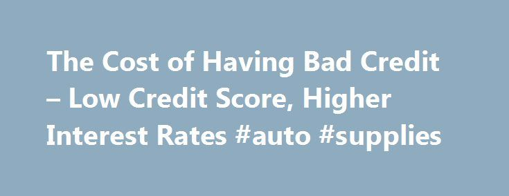 The Cost of Having Bad Credit – Low Credit Score, Higher Interest Rates #auto #supplies http://auto-car.nef2.com/the-cost-of-having-bad-credit-low-credit-score-higher-interest-rates-auto-supplies/  #poor credit auto loans # Bad Credit Will Cost You More in High Interest Rates Having Bad Credit Means Higher Interest Rates Which Cost You More Money Last Updated: June 21, 2015 Bad credit can cost you a small fortune over the course of your lifetime. Think of all the money you are spending on…