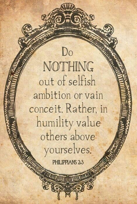 Philippians 2:3 Let nothing be done through strife or vainglory; but in lowliness of mind let each esteem other better than themselves.