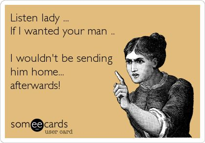 Listen lady ... If I wanted your man .. I wouldn't be sending him home... afterwards! HAHAHAHA SO STUPID