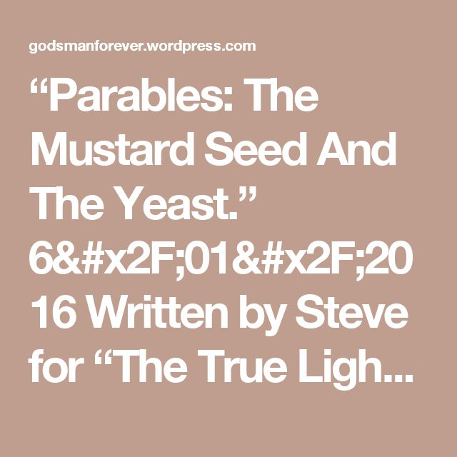 """""""Parables: The Mustard Seed And The Yeast.""""  6/01/2016    Written by Steve for """"The True Light"""" 