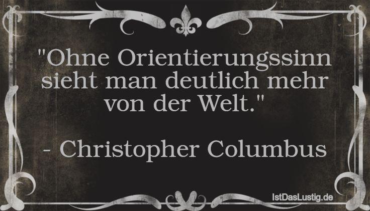 """""""Ohne Orientierungssinn sieht man deutlich mehr von der Welt."""" - Christopher Columbus ... gefunden auf https://www.istdaslustig.de/spruch/2372"""