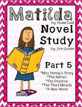 This product is part four of a novel study, which is close reading packet, for Matilda, by Roald Dahl. I have broken the novel up into five parts. These questions are specifically for the following chapters: Miss Honeys Story, The Names, The Practice, The Third Miracle, and Miss Honeys Cottage.