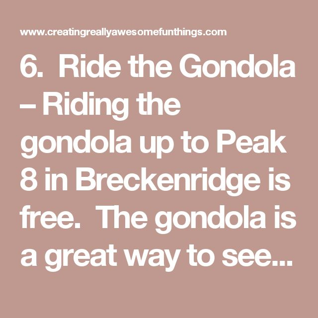 6.  Ride the Gondola – Riding the gondola up to Peak 8 in Breckenridge is free.  The gondola is a great way to see the town from another angle, look for wildlife in Cucumber Gulch, and experience what the skiers experience during the winter season.  Special Note:  At the base of Peak 8 is the Peak 8 Fun Park – the park is not free (about $60 a person).  I prefer to ride the gondola up, go play in a patch of snow and then ride the gondola back down.