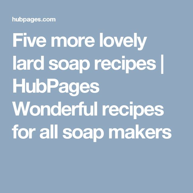 Five more lovely lard soap recipes | HubPages Wonderful recipes for all soap makers