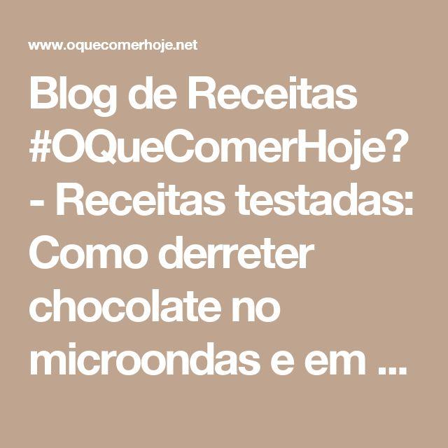 Blog de Receitas #OQueComerHoje? - Receitas testadas: Como derreter chocolate no microondas e em banho-maria e como trabalhar com chocolate no calor