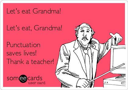 Let's eat Grandma! Let's eat, Grandma! Punctuation saves lives! Thank a teacher!