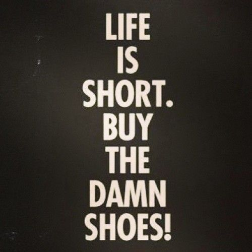 Life is short!  Buy the shoes!