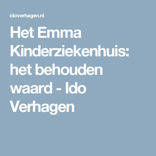 Het Emma Kinderziekenhuis: het behouden waard - Ido Verhagen