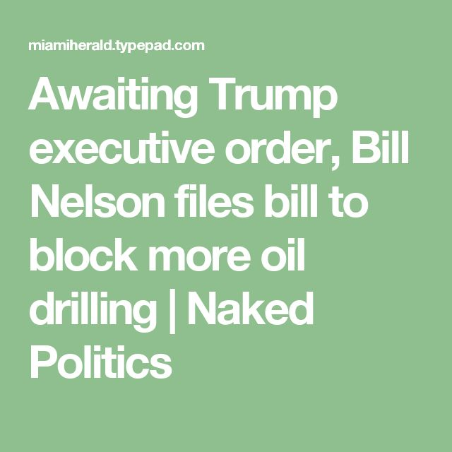 Awaiting Trump executive order, Bill Nelson files bill to block more oil drilling | Naked Politics
