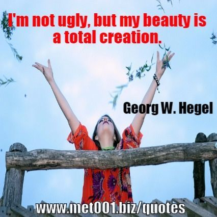 I'm not ugly, but my beauty is a total creation. Georg W. Hegel