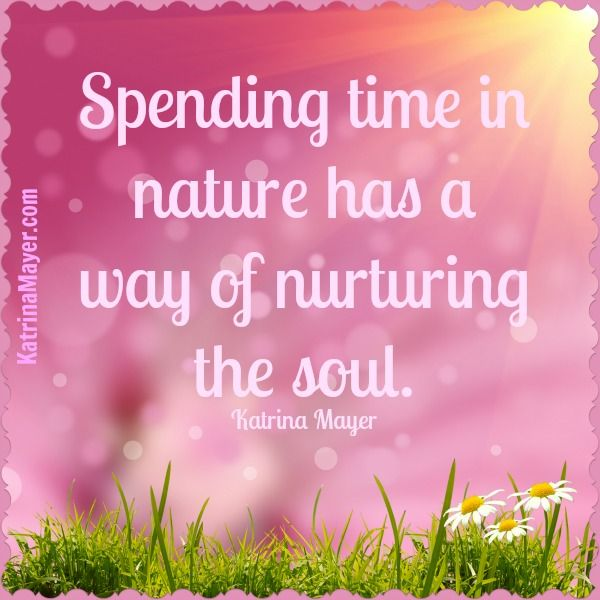 Spending time in nature has a way of nurturing the soul. Katrina Mayer