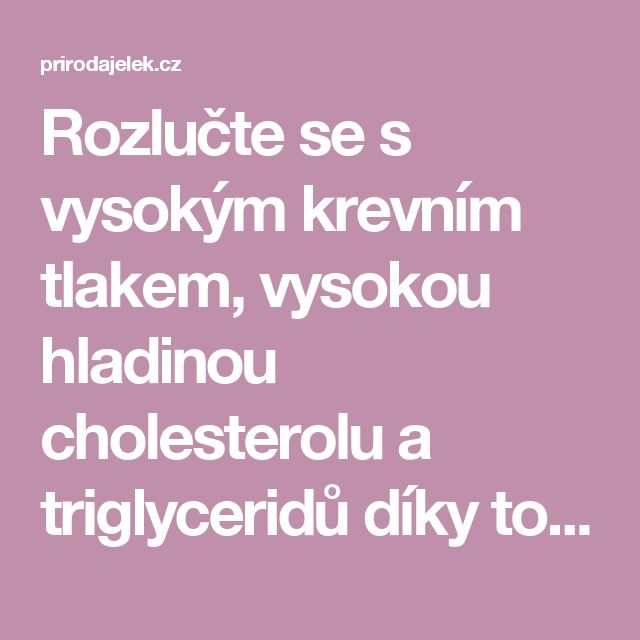 Rozlučte se s vysokým krevním tlakem, vysokou hladinou cholesterolu a triglyceridů díky tomuto účinnému nápoji! - Příroda je lék