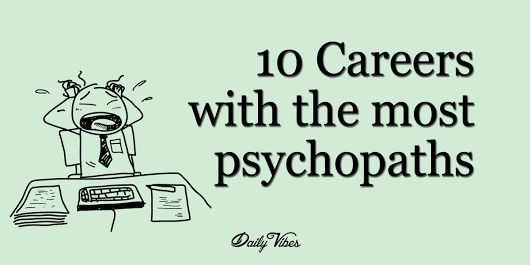 """10 Careers With The Most Psychopaths What do you think of when you hear the word """"Psychopath""""? Some kind of insane ax murderer? Psychopaths often don't look or seem anything at all like we imagine. The scientific definition of a psychopath is a person who has shallow emotions or a severe lack of empathy. Certainly sounds like some people I've worked with!"""