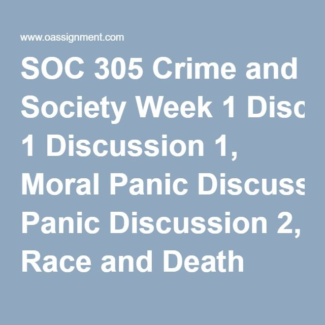 SOC 305 Crime and Society Week 1 Discussion 1, Moral Panic Discussion 2, Race and Death Row Sample Quiz Week 2 Discussion 1, Legal Representation and Social Class Discussion 2, The War on Drugs Final Paper Preparation Sample Quiz Week 3 Discussion 1, Child or Adult Discussion 2, Relationships in Prison Assignment, Myths and Reality of Crime Sample Quiz Week 4 Discussion 1, Honor Killings Discussion 2, Hate Groups and Hate Crime Sample Quiz Week 5 Final Paper Discussion 1, School Shootings…