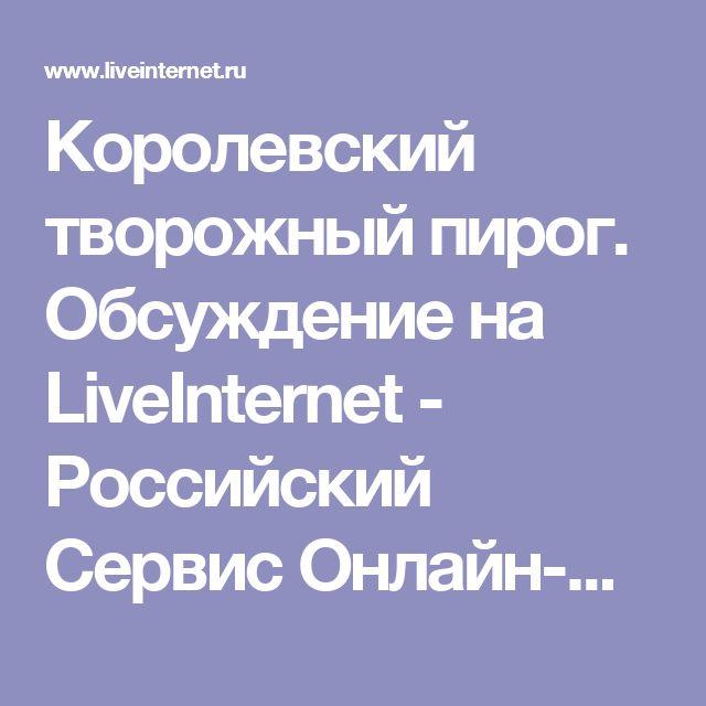 Королевский творожный пирог. Обсуждение на LiveInternet - Российский Сервис Онлайн-Дневников