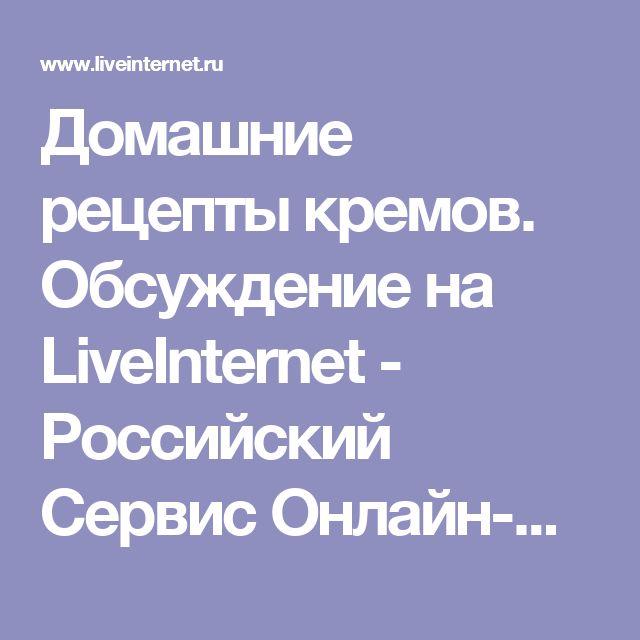 Домашние рецепты кремов. Обсуждение на LiveInternet - Российский Сервис Онлайн-Дневников