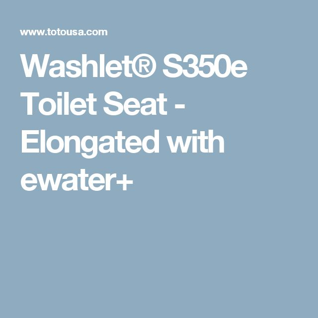 Washlet® S350e Toilet Seat - Elongated with ewater+