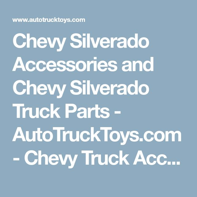Chevy Silverado Accessories and Chevy Silverado Truck Parts - AutoTruckToys.com - Chevy Truck Accessories