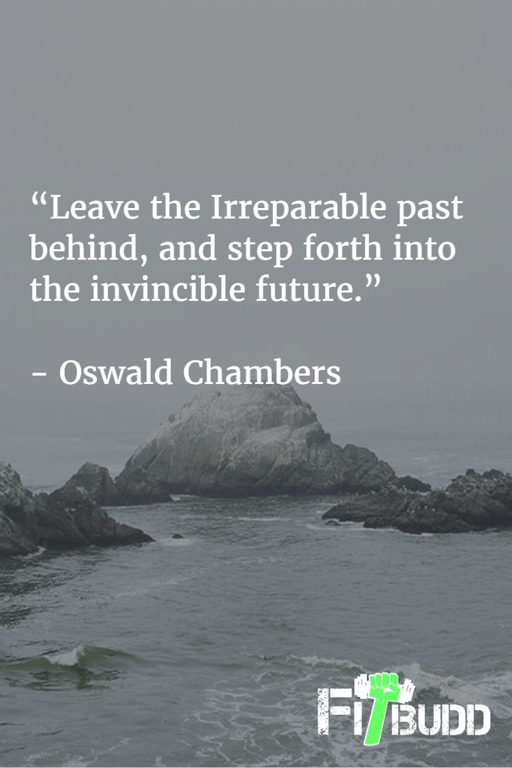 """Leave the Irreparable past behind, and step forth into the invincible future.""   - Oswald Chambers"