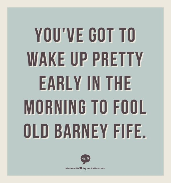 You've got to wake up pretty early in the morning to fool old Barney Fife.