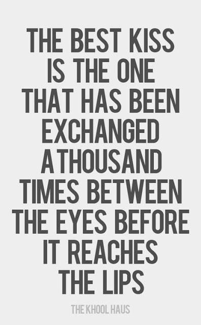 The best kiss is the one that has been exchanged a thousand times between the eyes before it reaches the lips ~ God is Heart