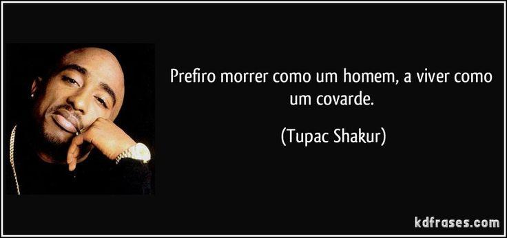 Prefiro morrer como um homem, a viver como um covarde. (Tupac Shakur)
