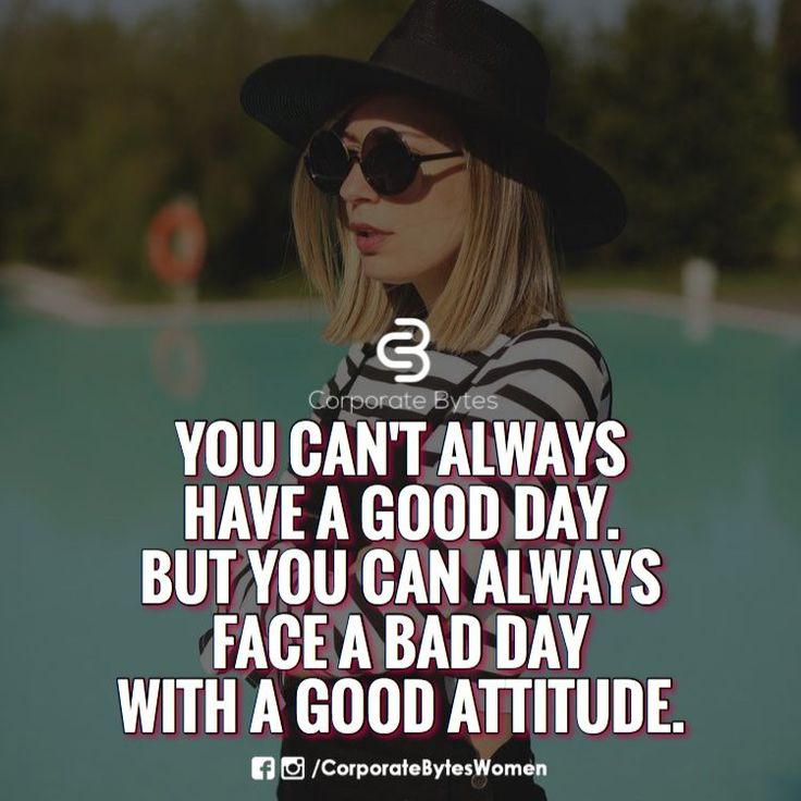 You can't always have a good day, but you can always face a bad day with a good attitude