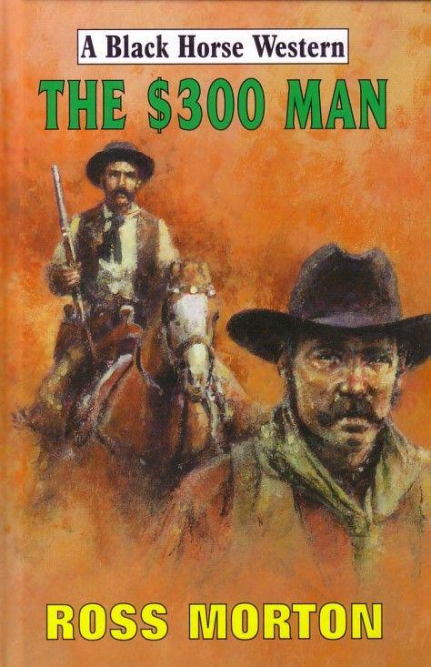 The $300 Man (Robert Hale Black Horse Western), my 3rd western writing as Ross Morton (2009)