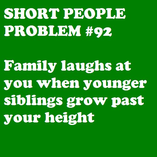 My 13-year-old sister is already taller than me. My 11-year-old and 7-year-old brothers will pass me up soon. lol!