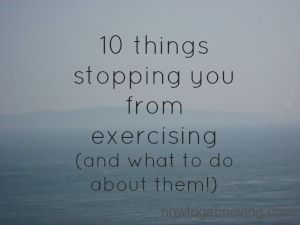 10 things stopping you from exercising (and what to do about them!) Fitness, nutrition, weight loss motivation from howtogetmoving.com