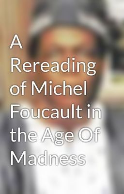 """Read """"A Rereading of Michel Foucault in the Age Of Madness - Untitled Part 2"""" #wattpad #non-fiction"""