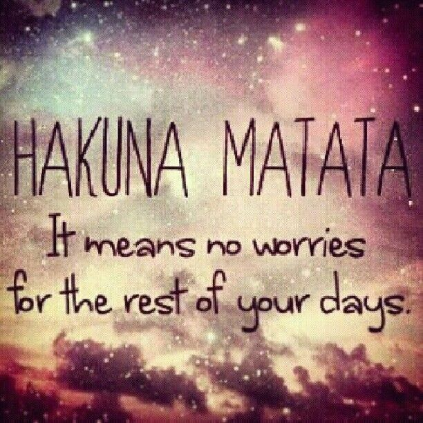 """""""Hakuna Matata: It means no worries for the rest of your days."""" -Timon & Pumbaa, """"The Lion King"""""""