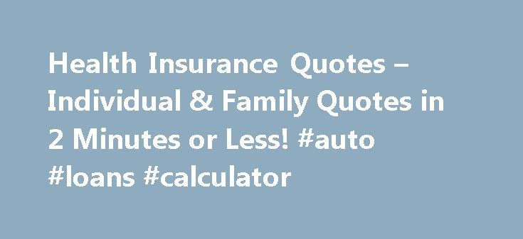 Health Insurance Quotes – Individual & Family Quotes in 2 Minutes or Less! #auto #loans #calculator http://nef2.com/health-insurance-quotes-individual-family-quotes-in-2-minutes-or-less-auto-loans-calculator/  #individual health insurance # Health Insurance Quotes More Individual Health Insurance, Simplified HealthInsuranceSort.com's objective is to simplify the individual health insurance shopping process by: Providing essential information required to made an informed decision Offering…