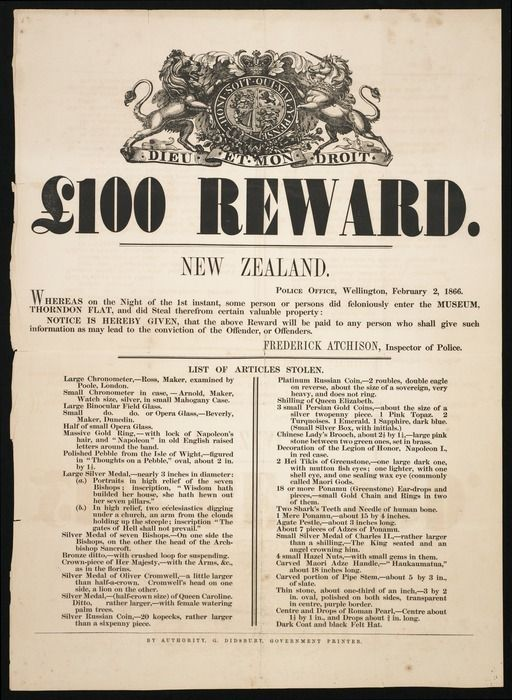 New Zealand Police :[One hundred pound] reward ... Whereas on the night of the 1st instant, some person or persons did feloniously enter the Museum, Thorndon Flat, and did steal therefrom certain valuable property, notice is hereby given that the above reward will be paid to any person who shall give such information as shall lead to the conviction of the offender, or offenders. Frederick Atchison, Inspector of Police. February 2, 1866. By authority, G Didsbury, Governmment Printer
