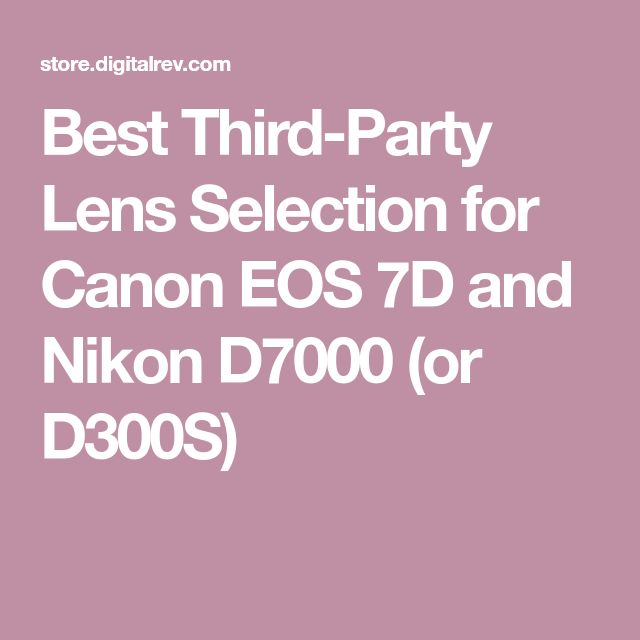 Best Third-Party Lens Selection for Canon EOS 7D and Nikon D7000 (or D300S)