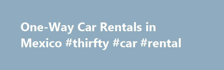 One-Way Car Rentals in Mexico #thirfty #car #rental http://renta.remmont.com/one-way-car-rentals-in-mexico-thirfty-car-rental/  #one way car rental # One-Way Car Rentals in Mexico When you rent a car in Mexico and take the vehicle back to a different agency to the one you rented it from, it's called a one-way rental. One-way car rentals attract a drop-off fee, which covers the cost of driving the vehicle back to the agency that manages it, and so the fee is directly related to the distance…