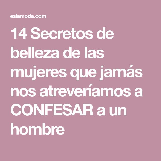 14 Secretos de belleza de las mujeres que jamás nos atreveríamos a CONFESAR a un hombre