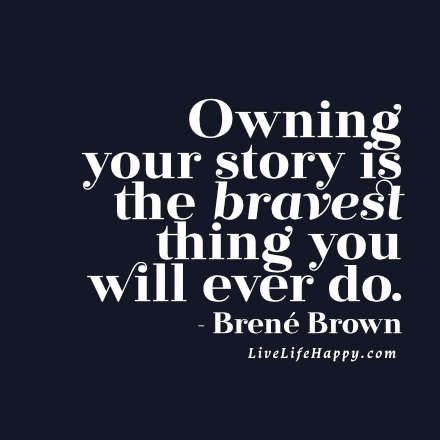 Owning your story is the bravest thing you will ever do. - Brené Brown livelifehappy.com