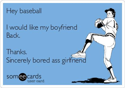 Hey+baseball+I+would+like+my+boyfriend+Back.+Thanks.+Sincerely+bored+ass+girlfriend.