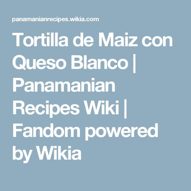 Tortilla de Maiz con Queso Blanco | Panamanian Recipes Wiki | Fandom powered by Wikia