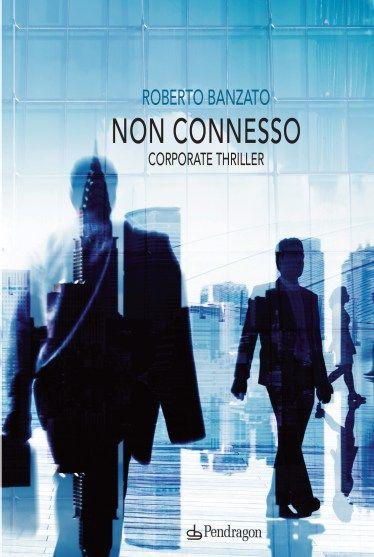 """RECENSIONE  """"Non connesso. Corporate Thriller"""" di Roberto Banzato http://wp.me/p4V1g9-Kz"""