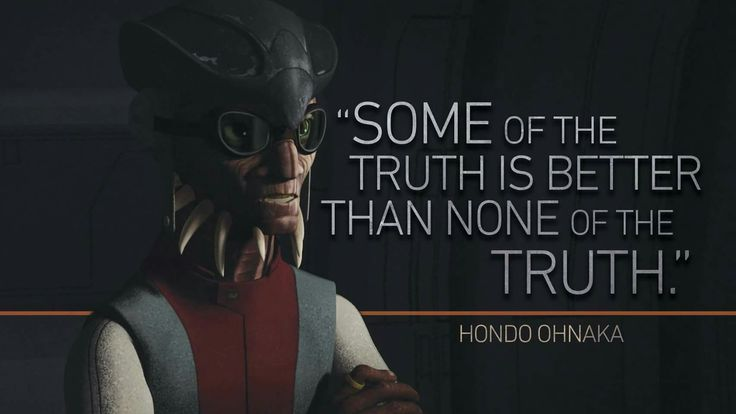 """Some of the Truth is better than None of the Truth."" -Hondo Ohnaka"