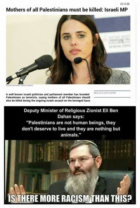 If these are the sentiments of Israeili leaders and law makers, what do you think the public believes in?  Nothing different than this.  As of today, July 30, 2014, 90%of Israelis voted In favor of the war on Gaza, while they claim innocence and play victims on world media. How ironic!