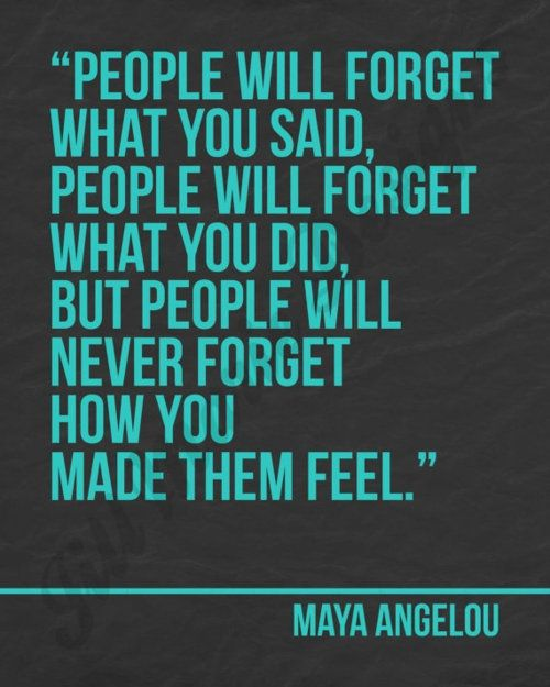 """""""People will forget what you said, people will forget what you did, but people will never forget how you made them feel."""" -Maya Angelou"""