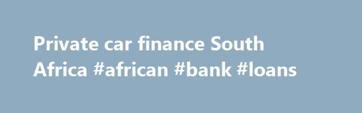 Private car finance South Africa #african #bank #loans http://loan.remmont.com/private-car-finance-south-africa-african-bank-loans/  #cheap car loans # Apply for private car finance in South Africa you ll get a much better deal with us FACT. With years of experience in Car Finance, Insurance Used Car Warranties, we consider ourselves experts in the field of Private Used Car Finance in South Africa.  As a motor finance company in South…The post Private car finance South Africa #african #bank…