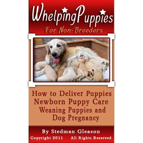 Whelping Puppies For Non-Breeders: How to Deliver Puppies, Newborn Puppy Care, Weaning Puppies and Help with Dog Pregnancy $4.99