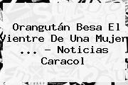 http://tecnoautos.com/wp-content/uploads/imagenes/tendencias/thumbs/orangutan-besa-el-vientre-de-una-mujer-noticias-caracol.jpg Noticias Caracol. Orangután besa el vientre de una mujer ... - Noticias Caracol, Enlaces, Imágenes, Videos y Tweets - http://tecnoautos.com/actualidad/noticias-caracol-orangutan-besa-el-vientre-de-una-mujer-noticias-caracol/