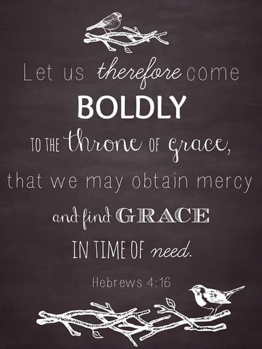 Hebrews 4:16 (NIV) ~ Let us then approach God's throne of grace with confidence, so that we may receive mercy and find grace to help us in our time of need.