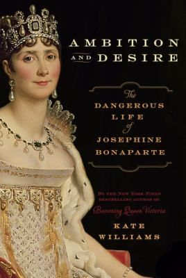 AMBITION AND DESIRE: THE DANGEROUS LIFE OF JOSEPHINE BONAPARTE by Kate Williams The rag to riches story of the woman who conquered Napoleon's heart, written by CNN's official royal historian.